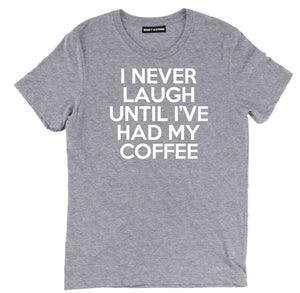i never laugh until ive had my coffee coffee t shirt, coffee i never laugh shirts, until ive had my coffee coffee tee shirts, funny coffee shirts,