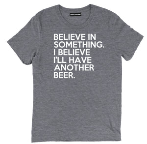 believe in something beer shirts, i believe ill have another beer funny beer shirts, believe in something beer tees, i believe ill have another beer t shirt, beer tee shirts, funny beer t shirts, drinking shirts, alcohol shirts, funny drinking shirts,