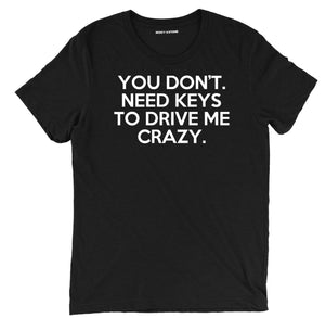you dont need keys to drive me crazy t shirt, funny pick up line t shirt, funny drive me crazy tee
