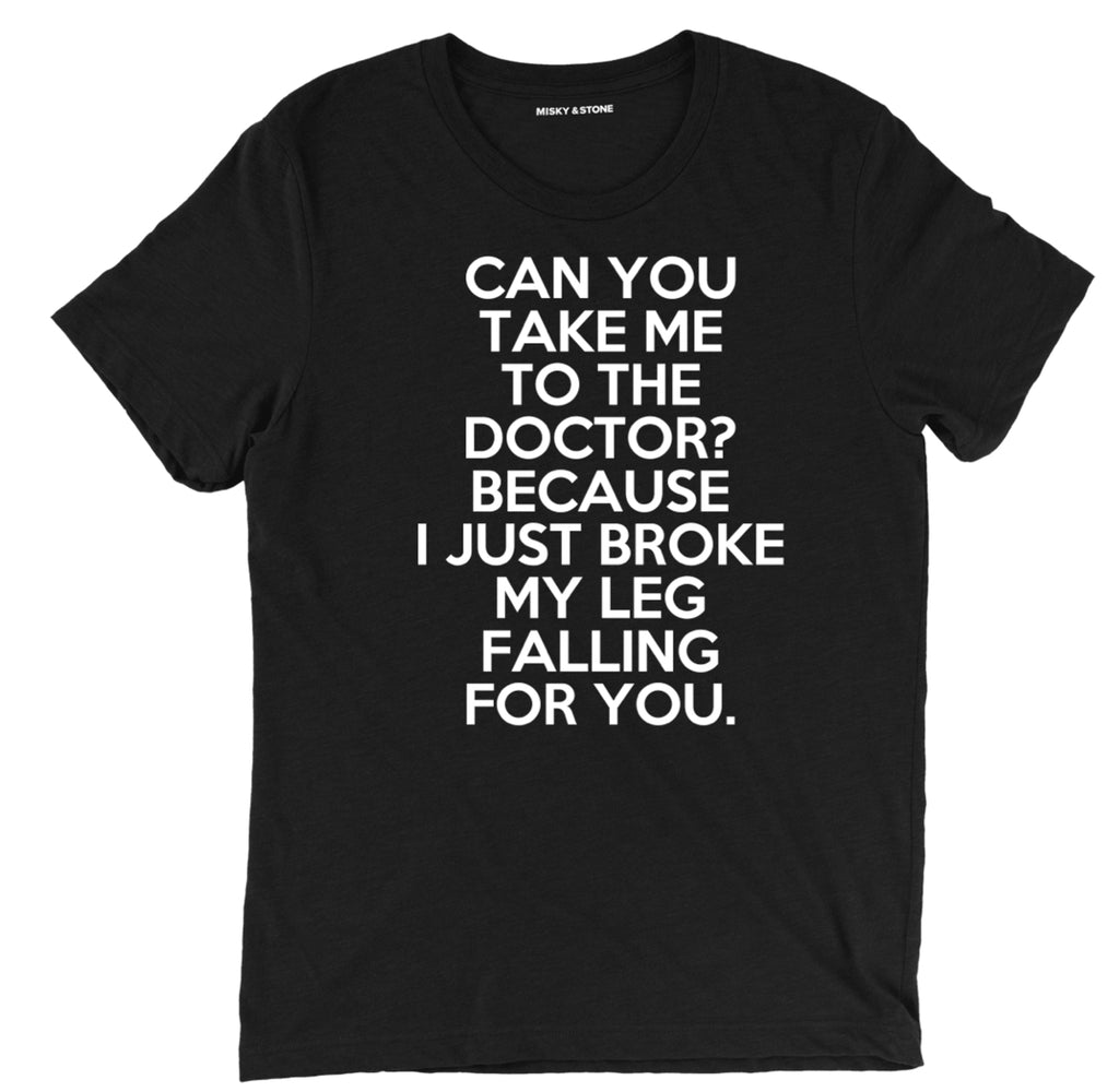 can you take me to the doctor sarcastic t shirts, i just broke my leg sarcastic shirts, im falling for you sarcastic tee shirts, sarcastic tees, sarcastic t shirt sayings, pick up line sarcastic t shirts quotes, funny sarcastic t shirts,