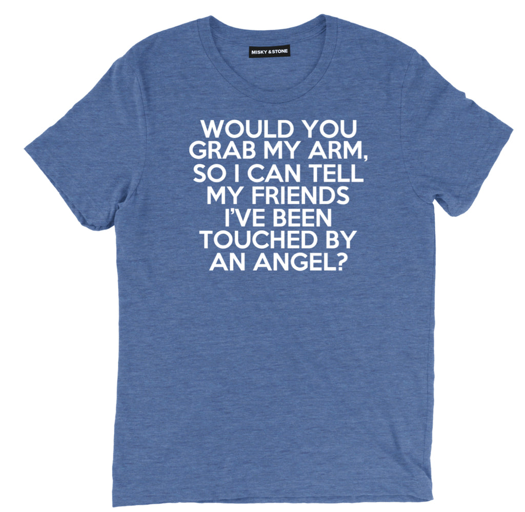 would you grab my arm sarcastic t shirts, touched by an angel sarcastic shirts, sarcastic tee shirts, sarcastic tees, touched by an angel sarcastic t shirt sayings, sarcastic t shirts quotes, funny sarcastic t shirts,