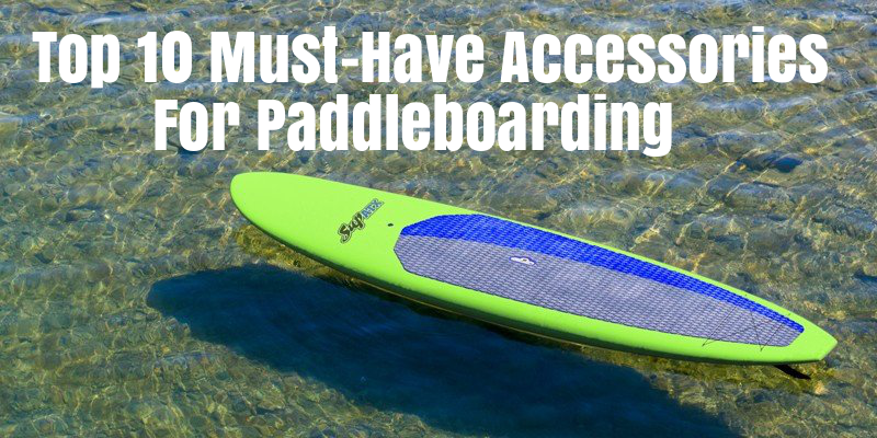 10 Must-Have SUP Accessories For Paddle Boarding - Paddle Board & Surf