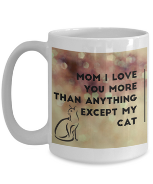 Mom, I Love Your More Than Anything Except My Cat
