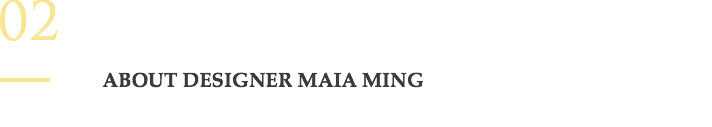 02. About Designer Maia Ming