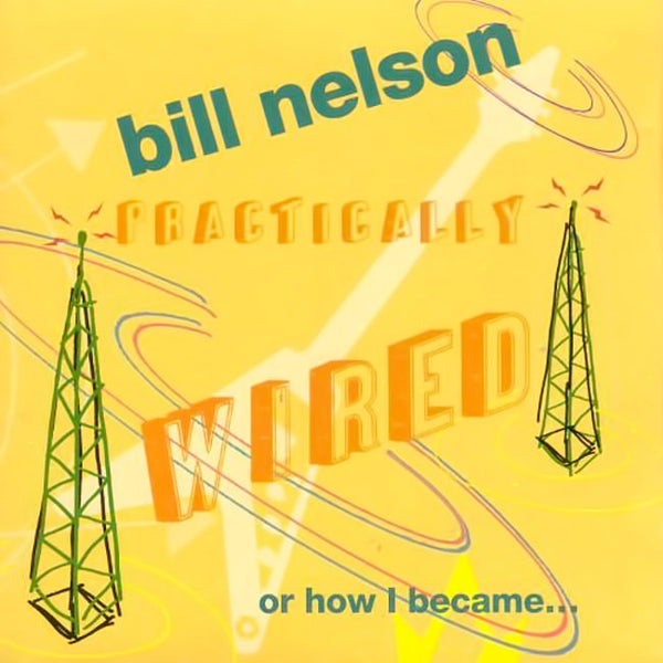 BILL NELSON - Pratically Wired (Or How I Became...) . CD