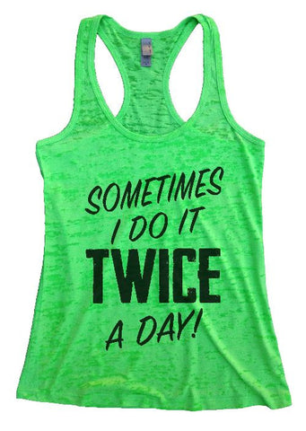 "Womens Tank Top ""Sometimes I Do It Twice a Day"" 1107 Womens Funny Burnout Style Workout Tank Top, Yoga Tank Top, Funny Sometimes I Do It Twice a Day Top"