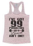 "Womens Tank Top ""I Got 99 Problems But a Bench Ain't One!"" 1120 Womens Funny Burnout Style Workout Tank Top, Yoga Tank Top, Funny I Got 99 Problems But a Bench Ain't One! Top"
