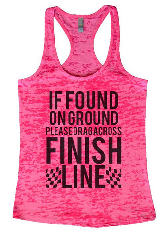 "Womens Tank Top ""If Found On Ground, Please Drag Across Finish Line"" 1123 Womens Funny Burnout Style Workout Tank Top, Yoga Tank Top, Funny If Found On Ground, Please Drag Across Finish Line Top"