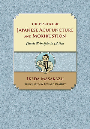 Cover image for The Practice of Japanese Acupuncture and Moxibustion: Classic Principles in Action