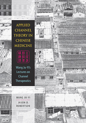 Cover image for Applied Channel Theory in Chinese Medicine: Wang Ju-Yi's Lectures on Channel Therapy