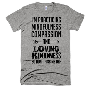 I'm practicing mindfulness, compassion, and loving kindess so don't piss me off, Unsiex, short sleeve soft t-shirt