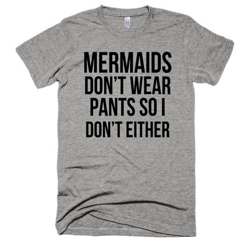 Mermaids don't wear pants, so I don't either, unisex, Short sleeve soft t-shirt