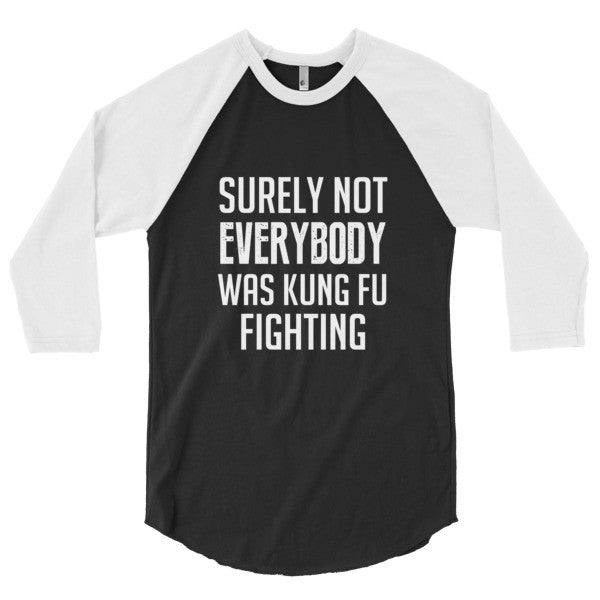 Surely not everybody was kung fu fighting 3/4 sleeve raglan shirt