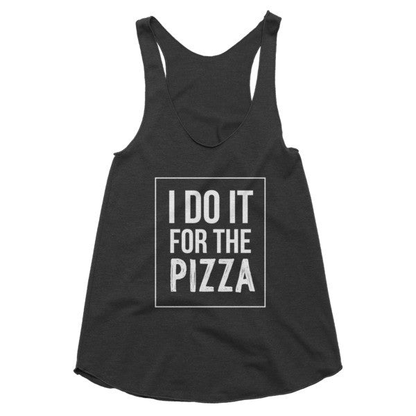 I do it for the Pizza racerback tank
