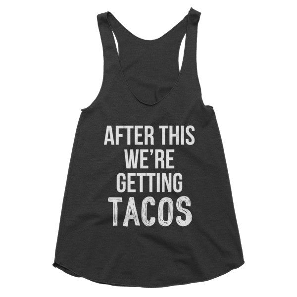 After this we're getting tacos racerback tank
