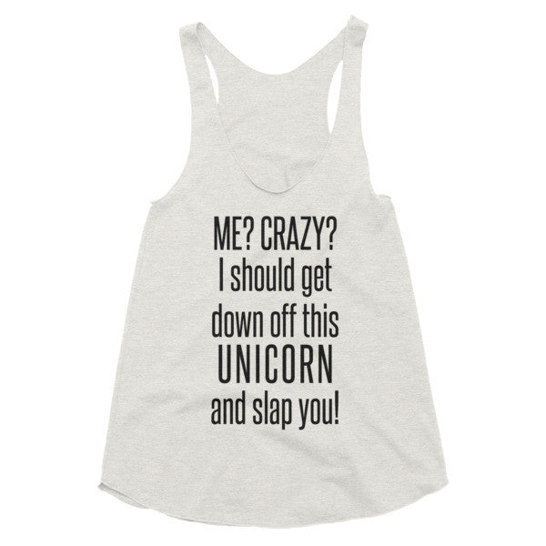Me? Crazy? i should get down off this Unicorn and slap you, Women's racerback tank