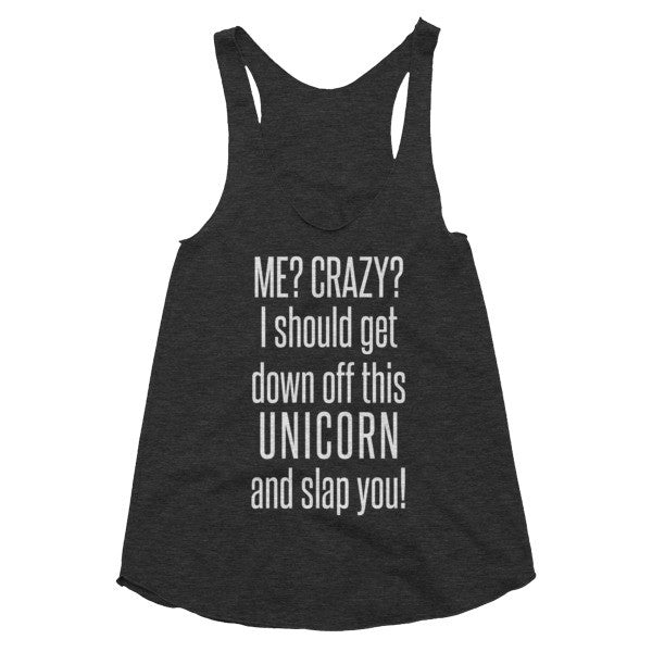 Me? Crazy? I should get down off this unicorn and slap you. Women's racerback tank