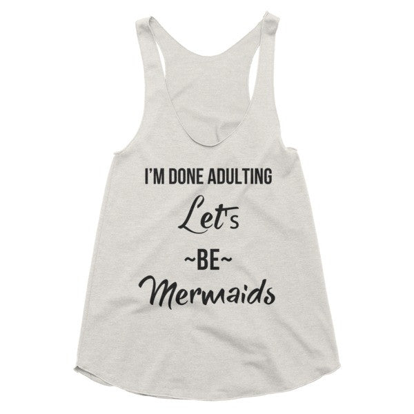 I'm done adulting, let's be mermaids racerback tank