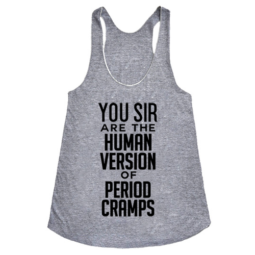 You sir are the human version of period cramps, on our softest, women's racerback tank!