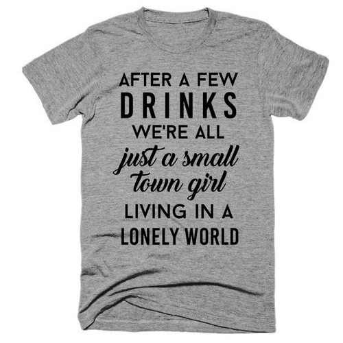 After a few drinks we're all just a small town girl living in a lonely world, Unisex, t-shirt