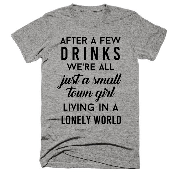 After a few drinks we're all just a small town girl living in a lonely world, Unisex, Short sleeve, super, soft t-shirt