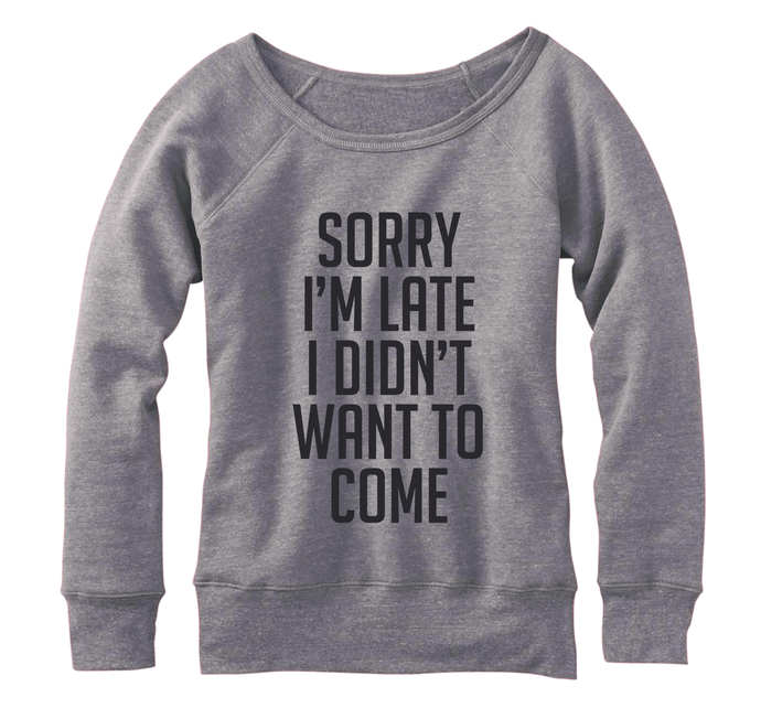 Sorry I'm late I didn't want to come, Fleece, Wide neck Pullover sweatshirt