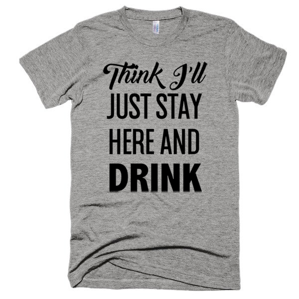 Think I'll Just Stay Here and Drink, Unisex, Short sleeve soft t-shirt