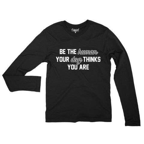 Be The Human Your Dog Thinks You Are Long Sleeve Tee