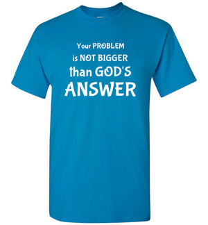 Your Problem is not Bigger than God's Answer, Front Print T-Shirt - 12 Colors