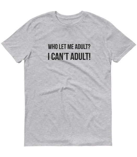 Who Let Me Adult? I Can't Adult! T-Shirt