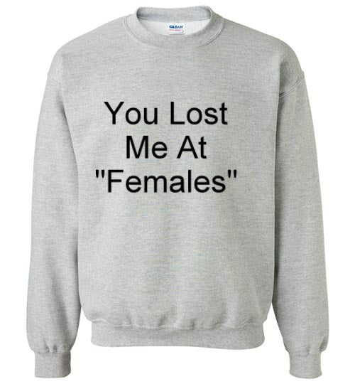 You Lost Me at Females Sweatshirt