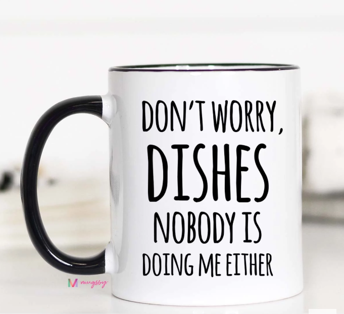 Don't Worry Dishes, Nobody's Doing Me Either Coffee Mug