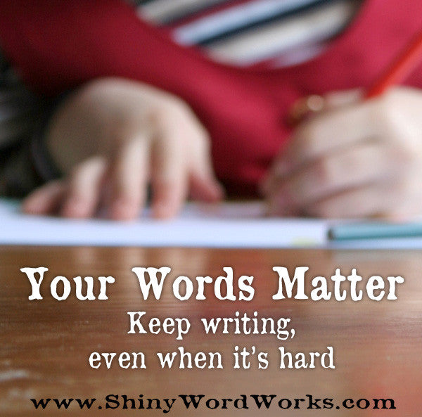 Your Words Matter - Keep writing, even when it's hard