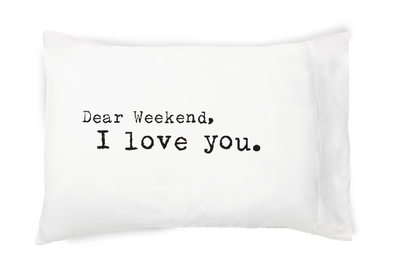 Dear Weekend, I Love You. - Pillowcase