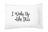 I Woke Up Like This - Pillowcase
