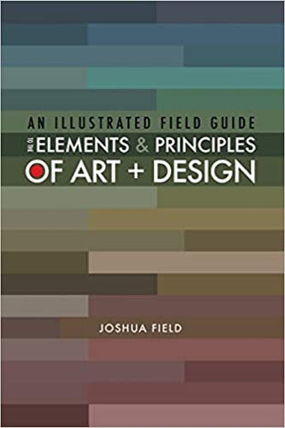 An Illustrated Field Guide to the Elements and Principles of Art and Design