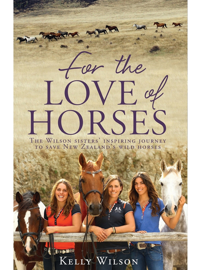 For the Love of Horses: The Wilson Sisters' Inspiring Journey to Save New Zealand's Wild Horses - Wilson Sisters, Kaimanawa Horses, Wild Horses, Vicki Wilson, Kelly Wilson, Amanda Wilson, Keeping up with the Kaimanawas