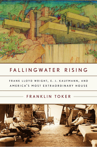 Fallingwater Rising. Frank Lloyd Wright, E. J. Kaufmann, and America's Most Extraordinary House