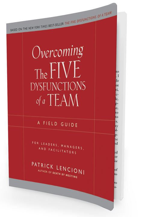 The Five Dysfunctions of a Team: A Field Guide for Leaders, Managers and Facilitators
