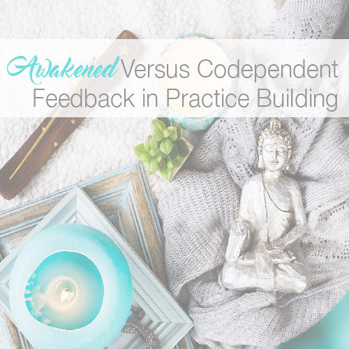 Awakened Versus Codependent Feedback in Practice Building