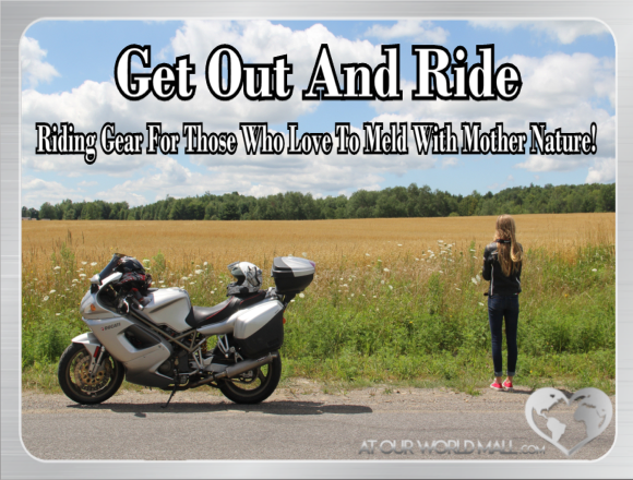Get Out And Ride ~ Riding Gear For Those Who Love To Meld With Mother Nature!