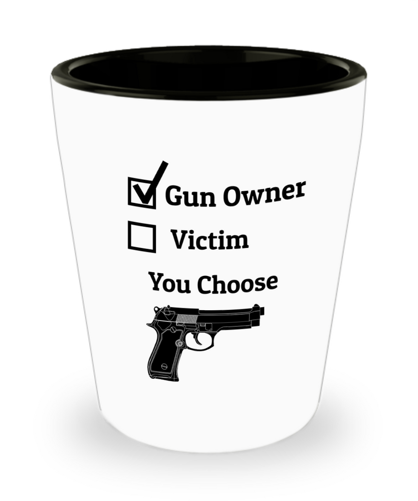 Gun Owner Victim You Choose Shot Glass