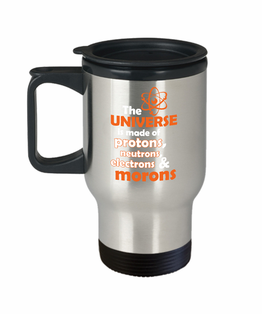 The Universe Is Made Of Protons, Neutrons, Electrons & Morons 14 oz Stainless Steel HOT COLD Travel Mug Gift by HaZZard Clothing and Our World Mall