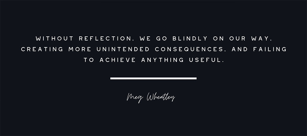 "Meg Wheatley quote ""without reflection, we go blindly on our way, creating more unintended consequences, and failing to achieve anything useful."""