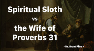 Spiritual Sloth vs the Wife of Proverbs 31