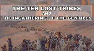 The Ten Lost Tribes and the Ingathering of the Gentiles