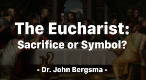 The Eucharist: Sacrifice or Symbol
