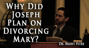 Why Joseph Planned on Divorcing Mary, by Dr. Brant Pitre