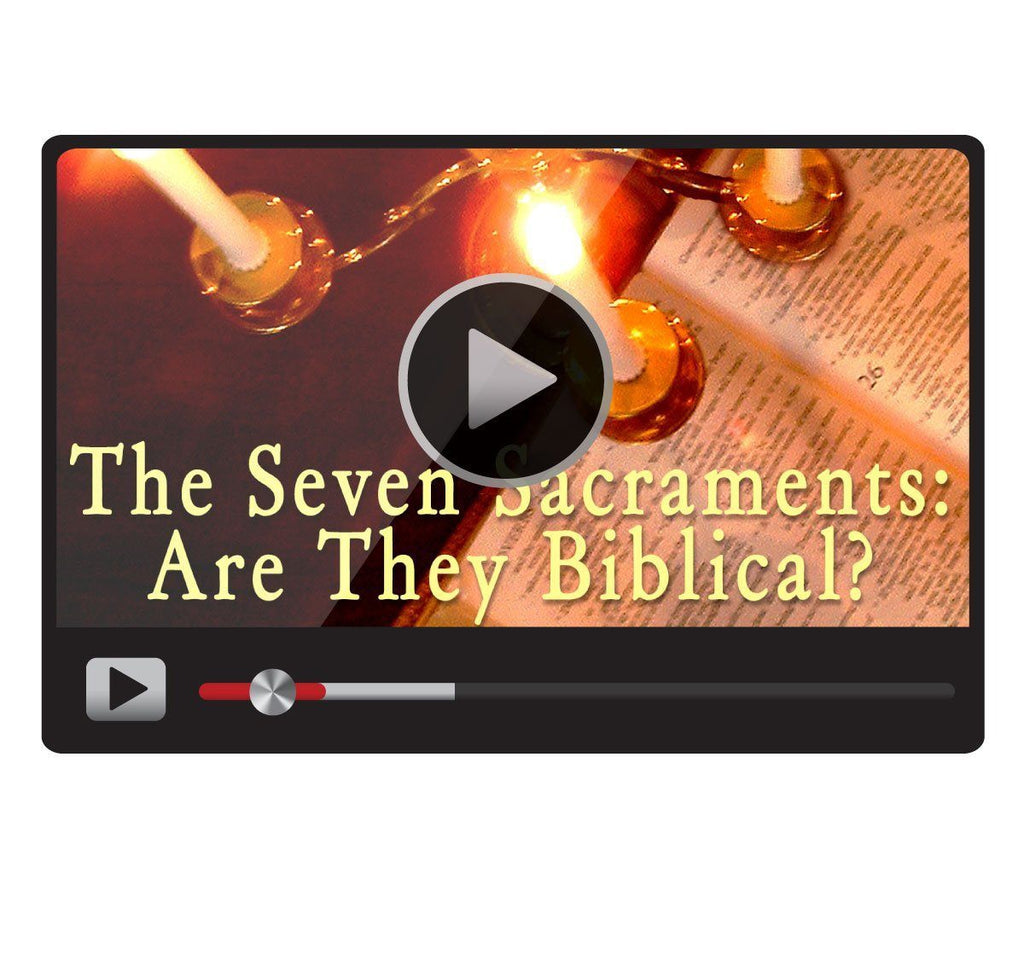 The Seven Sacraments: Are They Biblical?