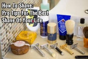 How To Shave: Pro Tips for the Best Shave of Your Life